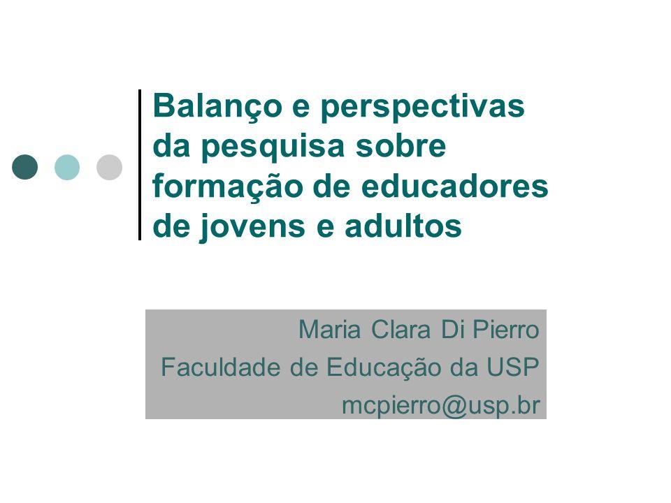 Balanço e perspectivas da pesquisa sobre formação de educadores de jovens e adultos Maria Clara Di Pierro Faculdade de Educação da USP mcpierro@usp.br