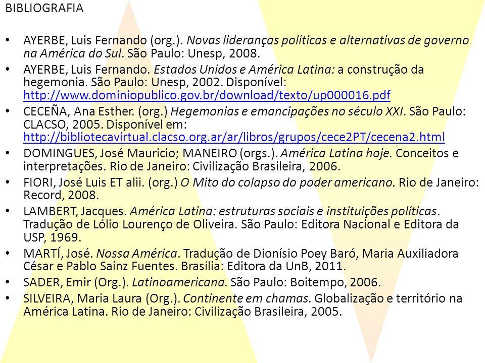 BIBLIOGRAFIA AYERBE, Luis Fernando (org.). Novas lideranças políticas e alternativas de governo na América do Sul. São Paulo: Unesp, 2008. AYERBE, Lui