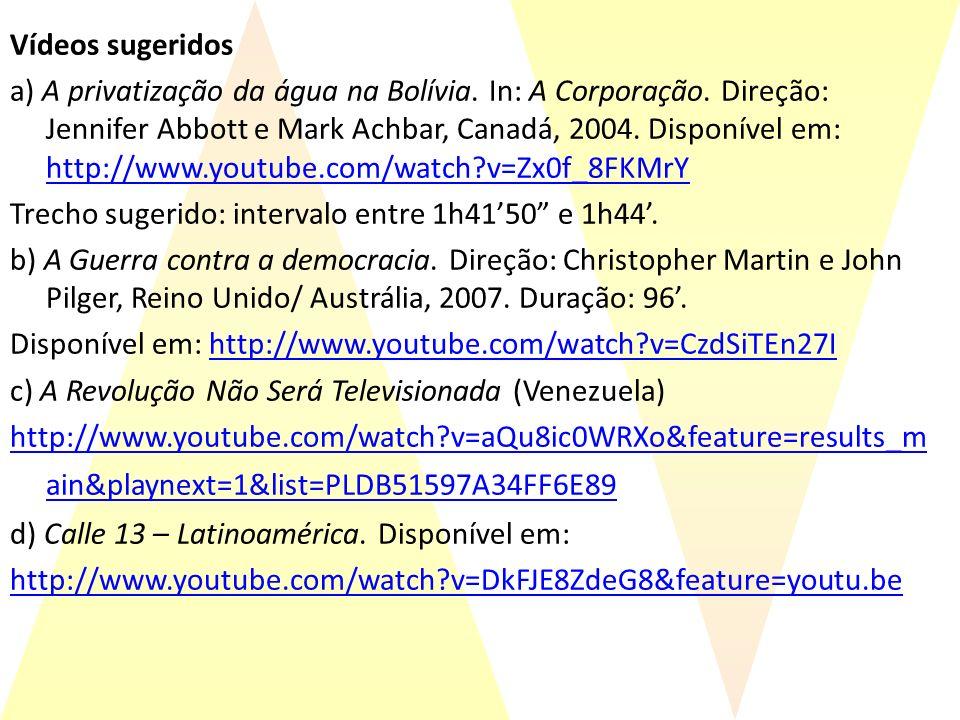 Vídeos sugeridos a) A privatização da água na Bolívia. In: A Corporação. Direção: Jennifer Abbott e Mark Achbar, Canadá, 2004. Disponível em: http://w
