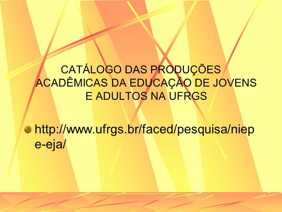 CATÁLOGO DAS PRODUÇÕES ACADÊMICAS DA EDUCAÇÃO DE JOVENS E ADULTOS NA UFRGS http://www.ufrgs.br/faced/pesquisa/niep e-eja/