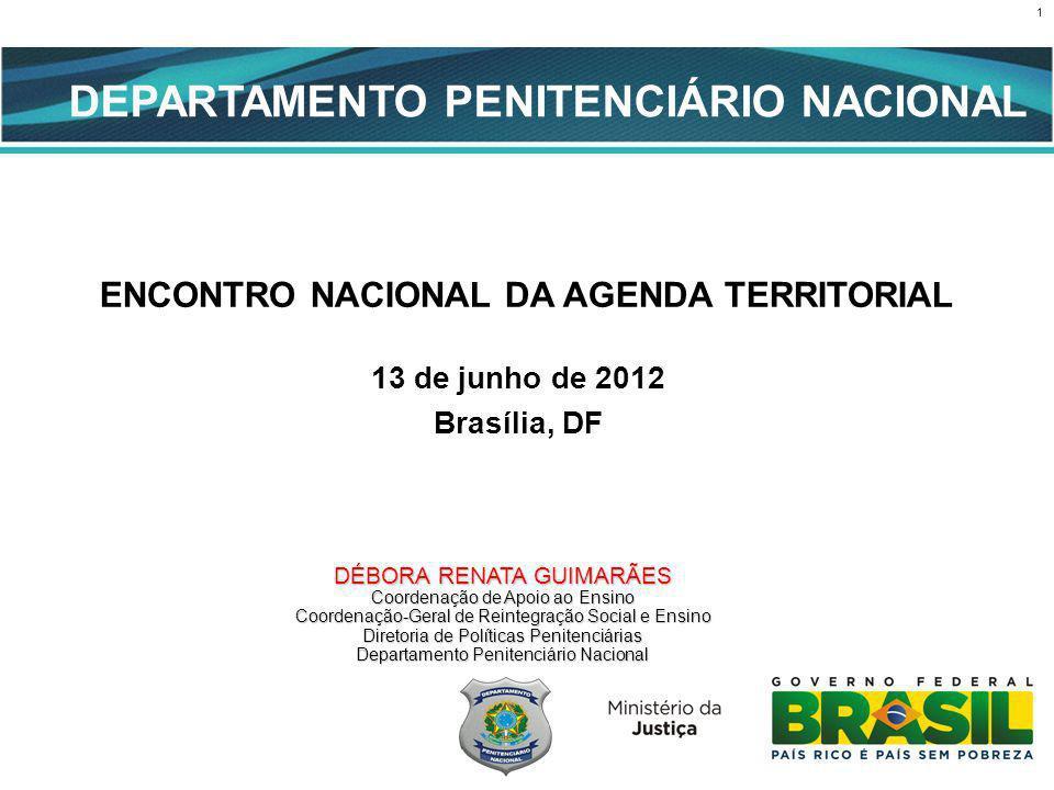 1 CENÁRIO ATUAL ENCONTRO NACIONAL DA AGENDA TERRITORIAL 13 de junho de 2012 Brasília, DF DEPARTAMENTO PENITENCIÁRIO NACIONAL DÉBORA RENATA GUIMARÃES Coordenação de Apoio ao Ensino Coordenação-Geral de Reintegração Social e Ensino Diretoria de Políticas Penitenciárias Departamento Penitenciário Nacional