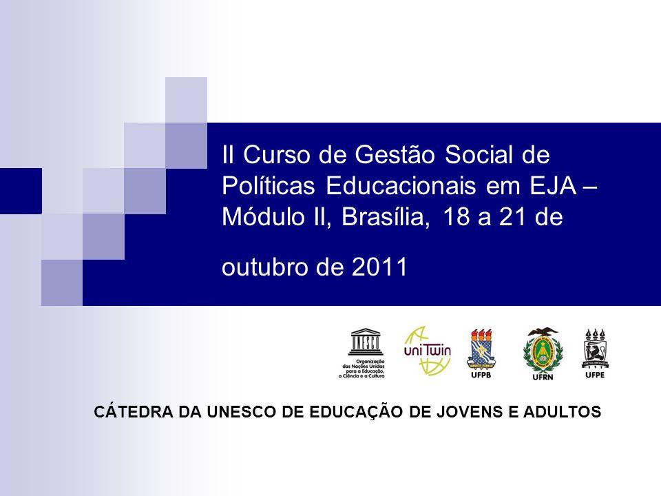 II Curso de Gestão Social de Políticas Educacionais em EJA – Módulo II, Brasília, 18 a 21 de outubro de 2011 CÁTEDRA DA UNESCO DE EDUCAÇÃO DE JOVENS E