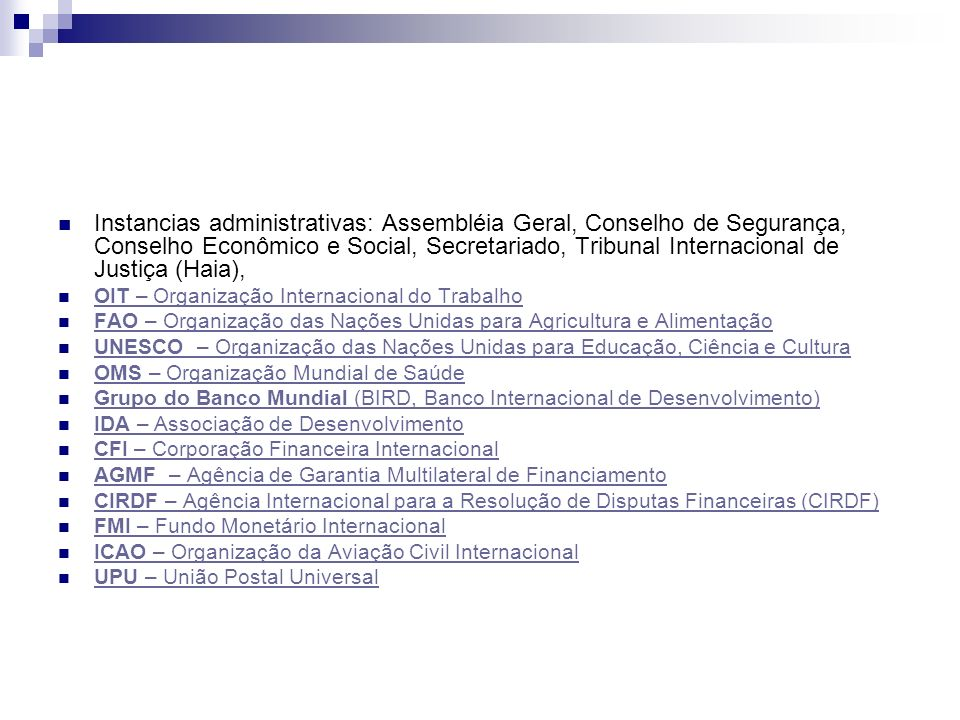 Instancias administrativas: Assembléia Geral, Conselho de Segurança, Conselho Econômico e Social, Secretariado, Tribunal Internacional de Justiça (Hai