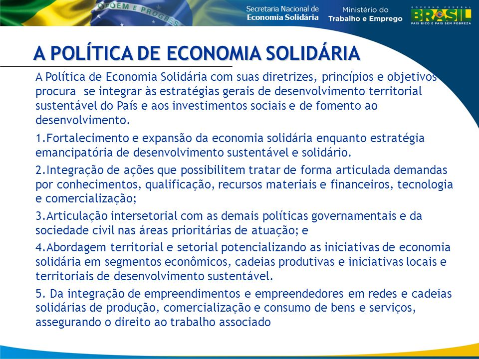 Secretaria Nacional de Economia Solidária A Política de Economia Solidária com suas diretrizes, princípios e objetivos procura se integrar às estratégias gerais de desenvolvimento territorial sustentável do País e aos investimentos sociais e de fomento ao desenvolvimento.