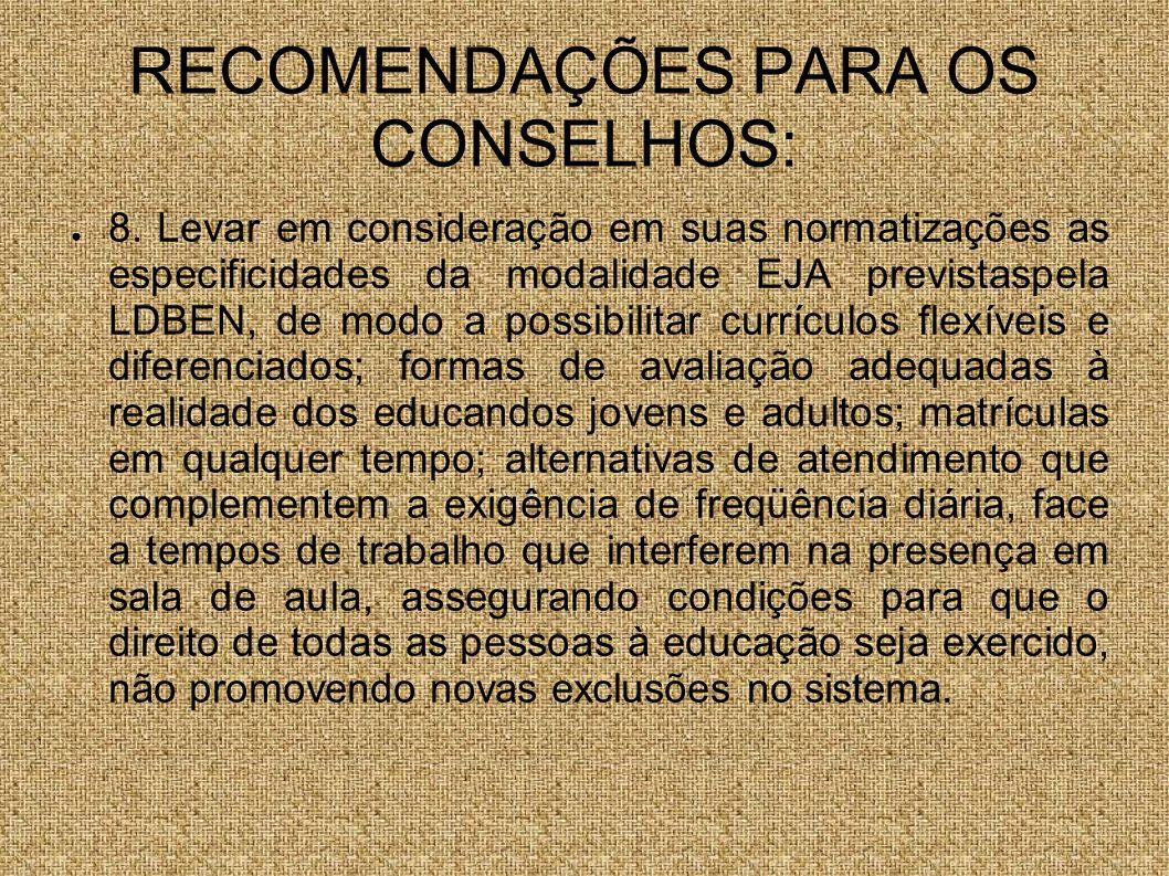 RECOMENDAÇÕES PARA OS CONSELHOS: 8. Levar em consideração em suas normatizações as especificidades da modalidade EJA previstaspela LDBEN, de modo a po