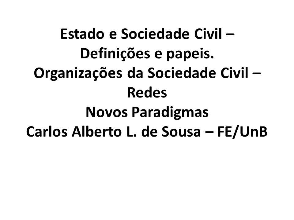 Estado e Sociedade Civil – Definições e papeis. Organizações da Sociedade Civil – Redes Novos Paradigmas Carlos Alberto L. de Sousa – FE/UnB