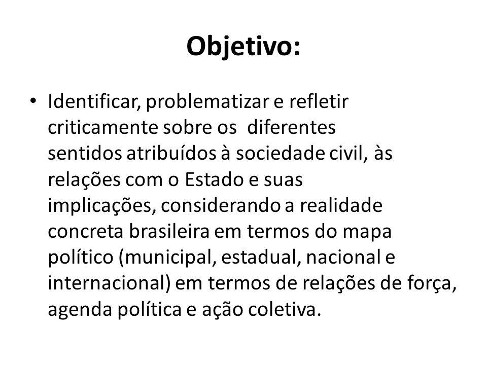 Objetivo: Identificar, problematizar e refletir criticamente sobre os diferentes sentidos atribuídos à sociedade civil, às relações com o Estado e sua