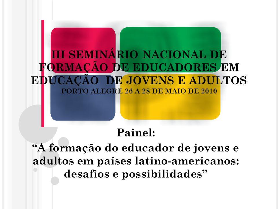 III SEMINÁRIO NACIONAL DE FORMAÇÃO DE EDUCADORES EM EDUCAÇÃO DE JOVENS E ADULTOS PORTO ALEGRE 26 A 28 DE MAIO DE 2010 Painel: A formação do educador de jovens e adultos em países latino-americanos: desafios e possibilidades