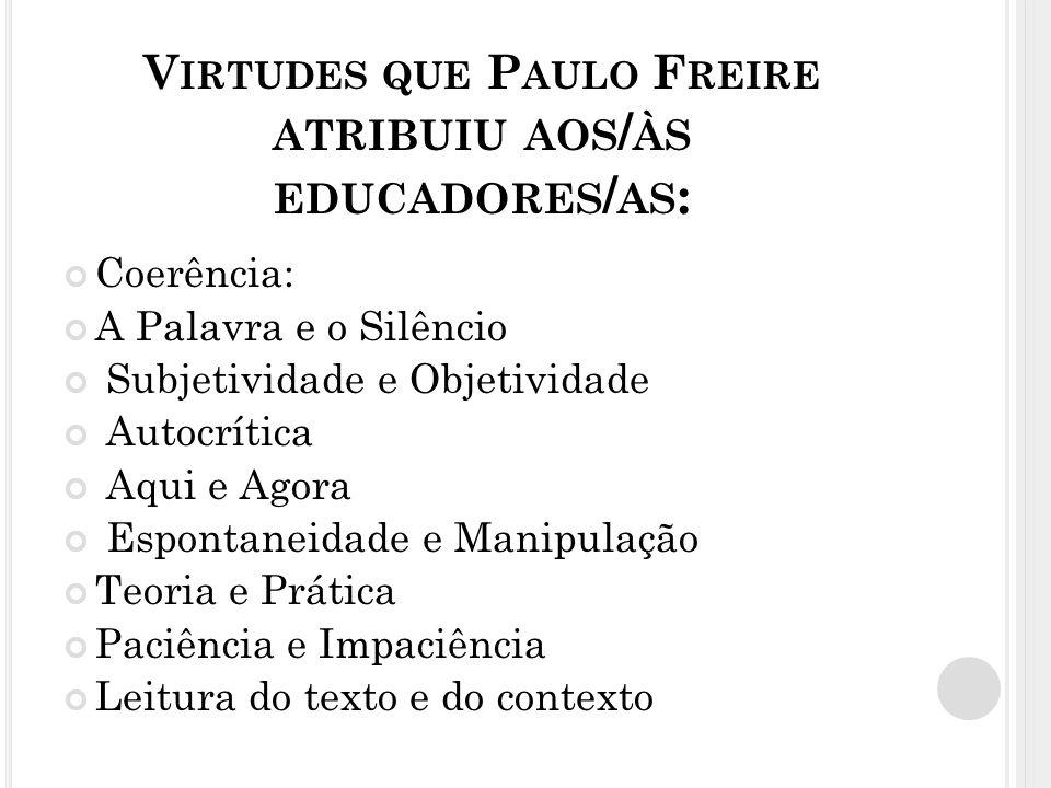 V IRTUDES QUE P AULO F REIRE ATRIBUIU AOS / ÀS EDUCADORES / AS : Coerência: A Palavra e o Silêncio Subjetividade e Objetividade Autocrítica Aqui e Ago