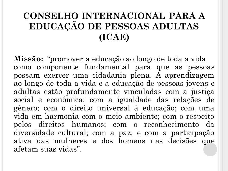 CONSELHO INTERNACIONAL PARA A EDUCAÇÃO DE PESSOAS ADULTAS (ICAE) Missão: promover a educação ao longo de toda a vida como componente fundamental para que as pessoas possam exercer uma cidadania plena.