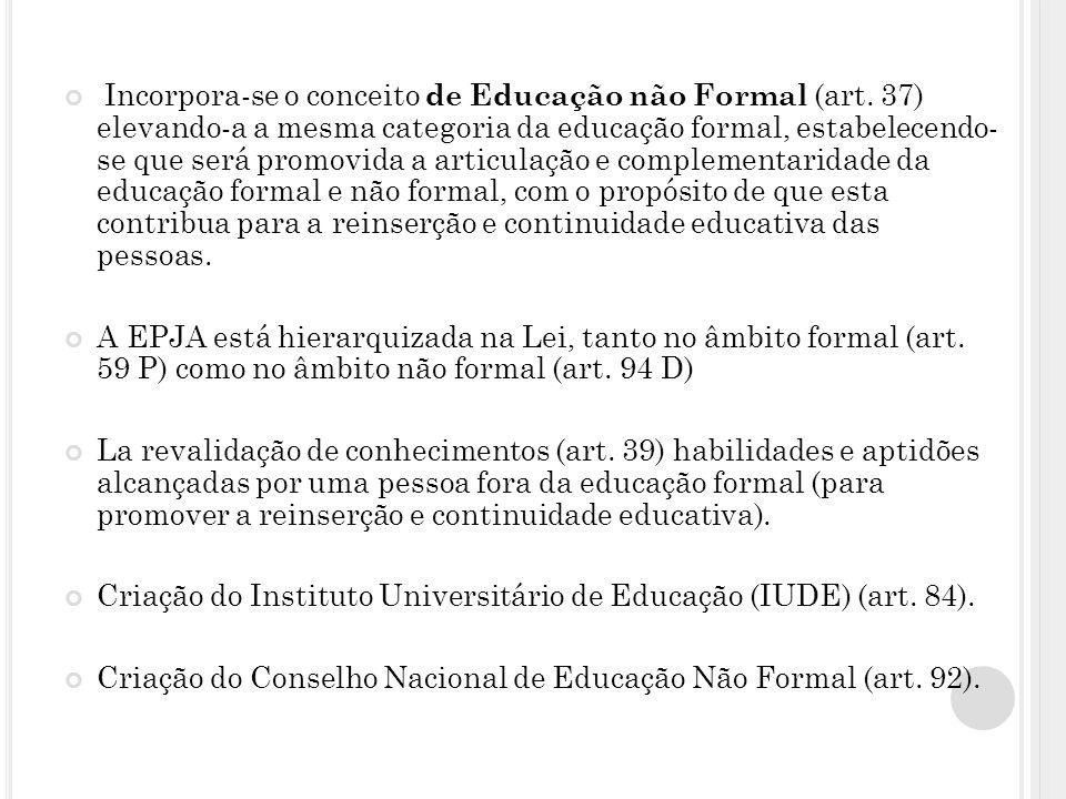 Incorpora-se o conceito de Educação não Formal (art. 37) elevando-a a mesma categoria da educação formal, estabelecendo- se que será promovida a artic