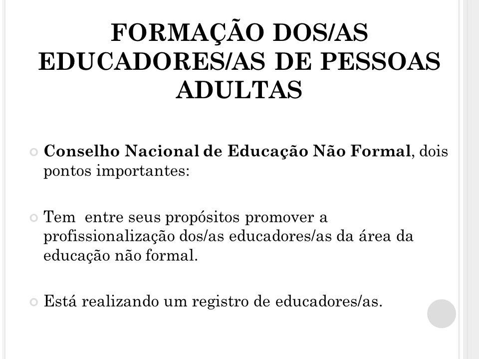 FORMAÇÃO DOS/AS EDUCADORES/AS DE PESSOAS ADULTAS Conselho Nacional de Educação Não Formal, dois pontos importantes: Tem entre seus propósitos promover a profissionalização dos/as educadores/as da área da educação não formal.