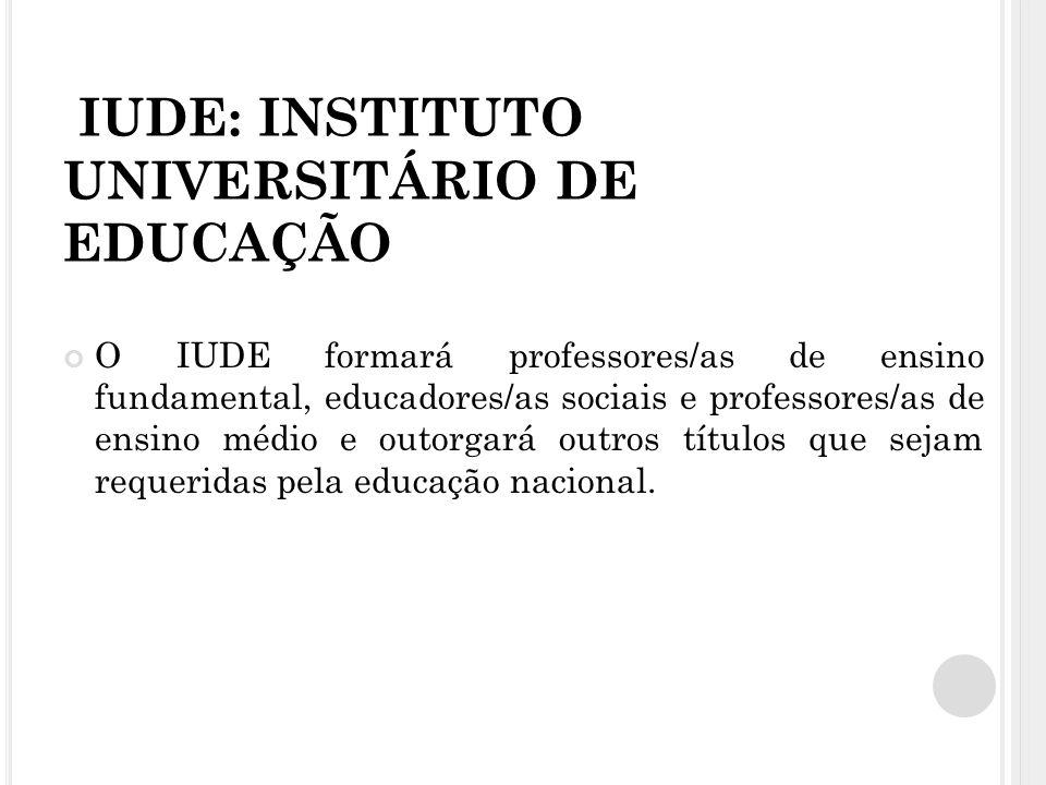 IUDE: INSTITUTO UNIVERSITÁRIO DE EDUCAÇÃO O IUDE formará professores/as de ensino fundamental, educadores/as sociais e professores/as de ensino médio e outorgará outros títulos que sejam requeridas pela educação nacional.
