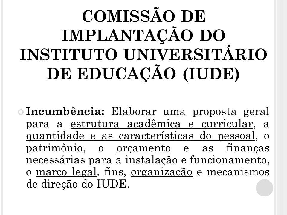COMISSÃO DE IMPLANTAÇÃO DO INSTITUTO UNIVERSITÁRIO DE EDUCAÇÃO (IUDE) Incumbência: Elaborar uma proposta geral para a estrutura acadêmica e curricular