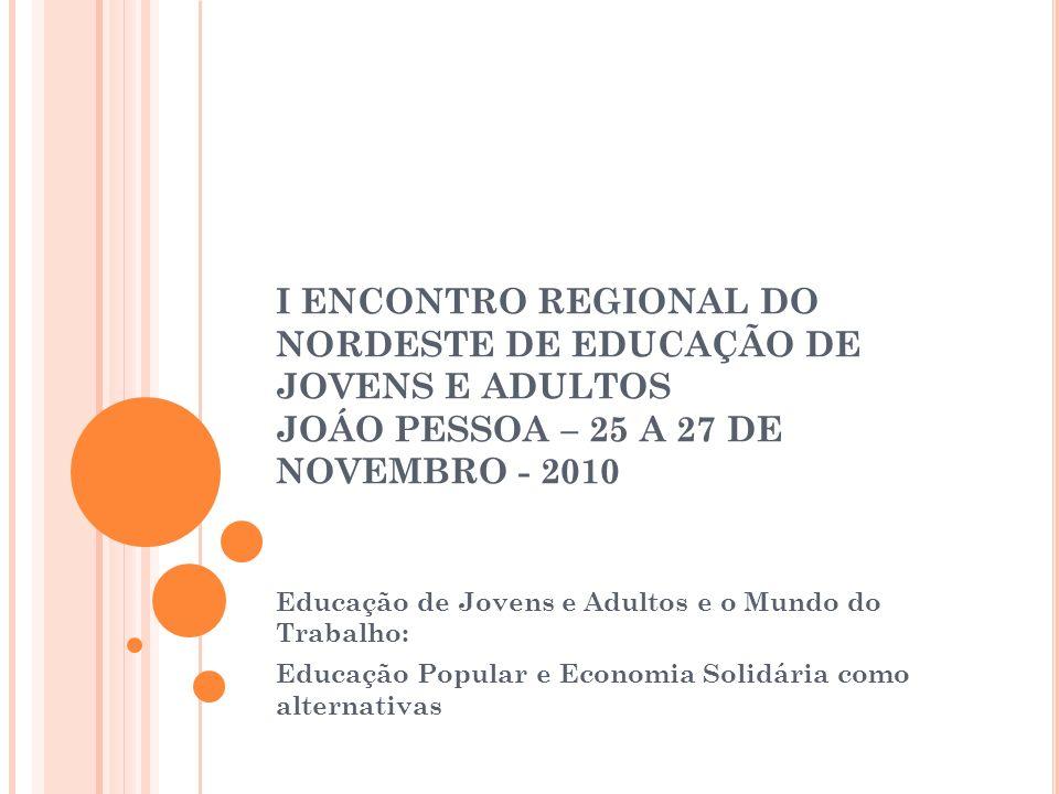 I ENCONTRO REGIONAL DO NORDESTE DE EDUCAÇÃO DE JOVENS E ADULTOS JOÁO PESSOA – 25 A 27 DE NOVEMBRO - 2010 Educação de Jovens e Adultos e o Mundo do Tra