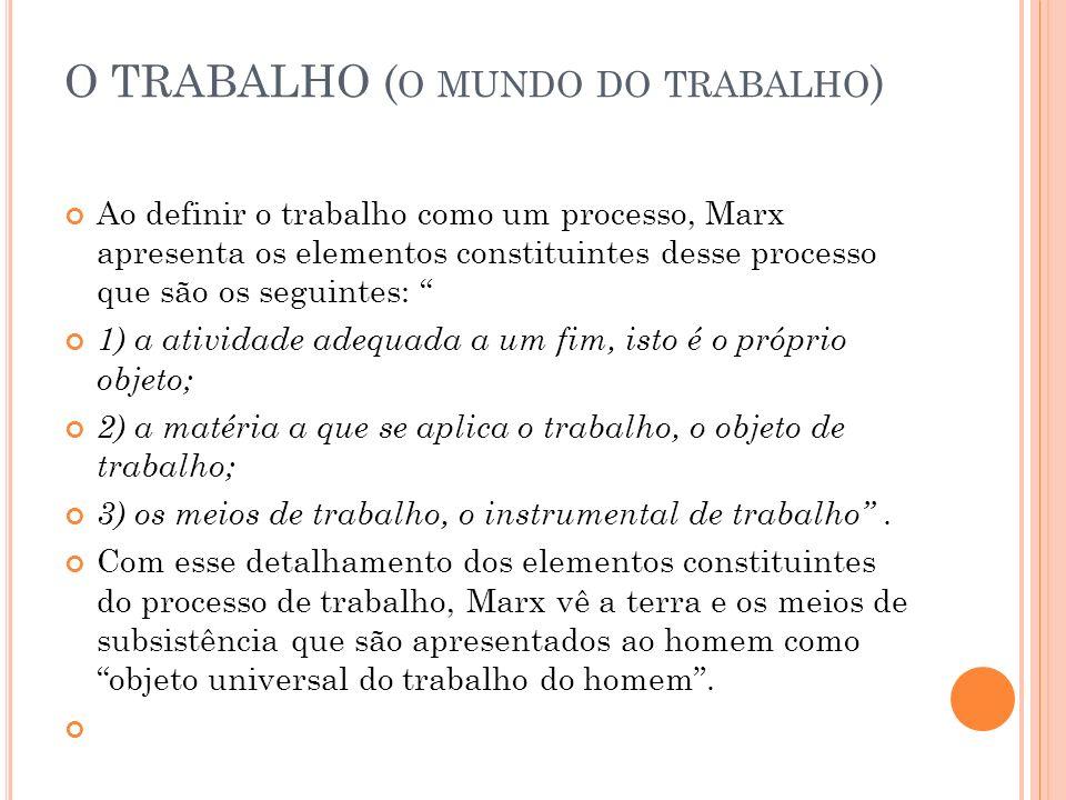 O TRABALHO ( O MUNDO DO TRABALHO ) Ao definir o trabalho como um processo, Marx apresenta os elementos constituintes desse processo que são os seguintes: 1) a atividade adequada a um fim, isto é o próprio objeto; 2) a matéria a que se aplica o trabalho, o objeto de trabalho; 3) os meios de trabalho, o instrumental de trabalho.