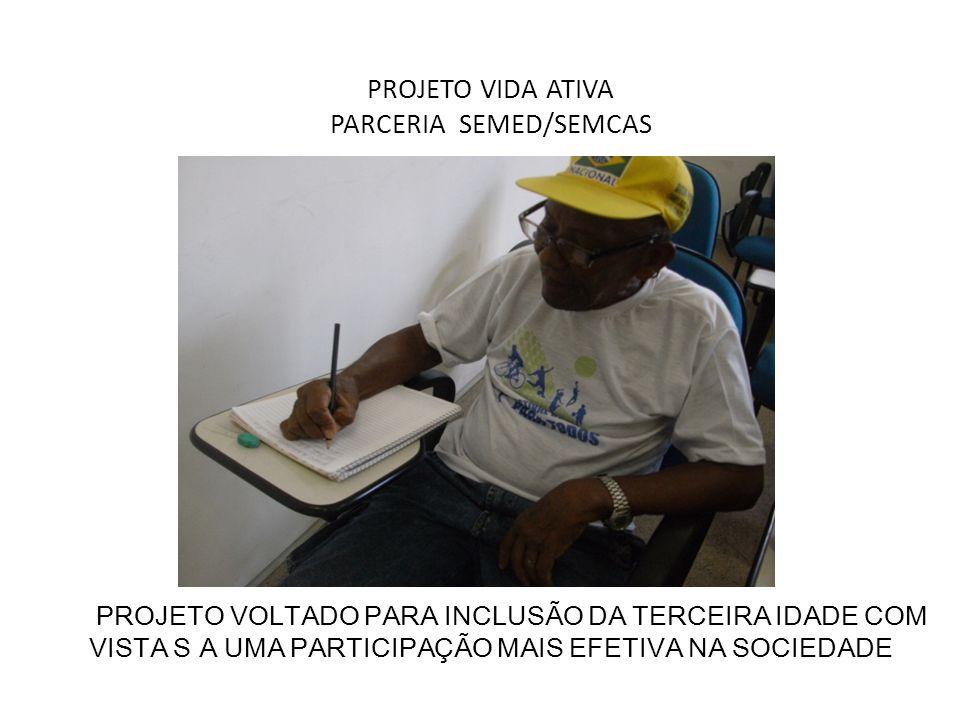 PROJETO VIDA ATIVA PARCERIA SEMED/SEMCAS PROJETO VOLTADO PARA INCLUSÃO DA TERCEIRA IDADE COM VISTA S A UMA PARTICIPAÇÃO MAIS EFETIVA NA SOCIEDADE