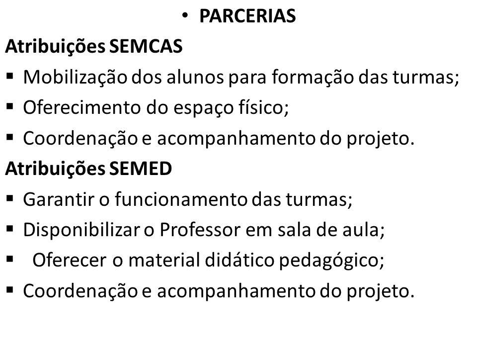 PARCERIAS Atribuições SEMCAS Mobilização dos alunos para formação das turmas; Oferecimento do espaço físico; Coordenação e acompanhamento do projeto.