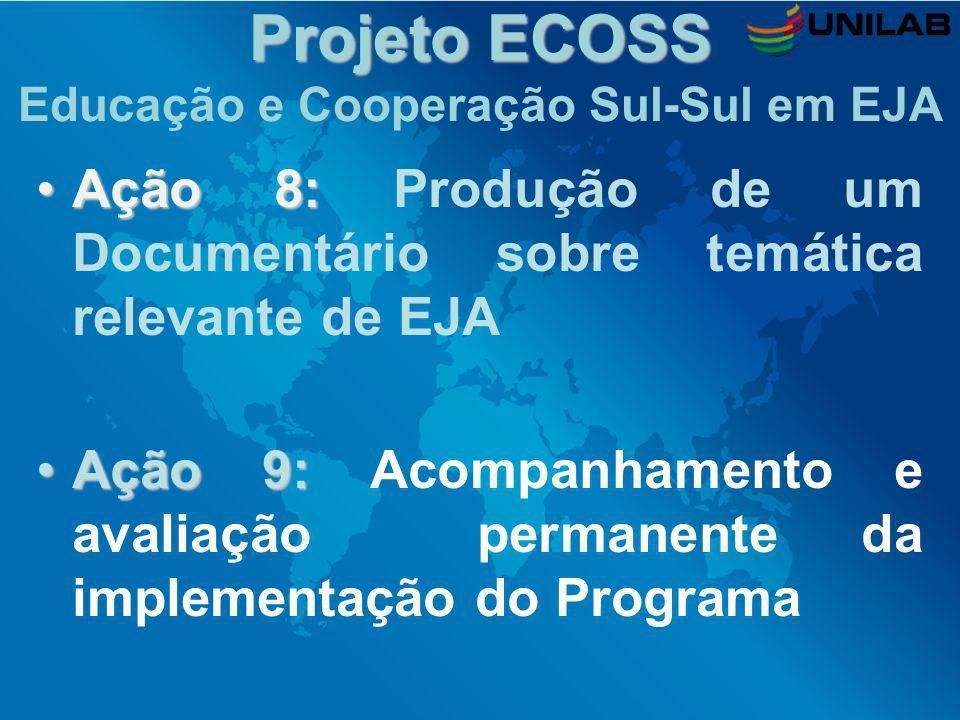 Projeto ECOSS Projeto ECOSS Educação e Cooperação Sul-Sul em EJA Ação 8:Ação 8: Produção de um Documentário sobre temática relevante de EJA Ação 9:Açã