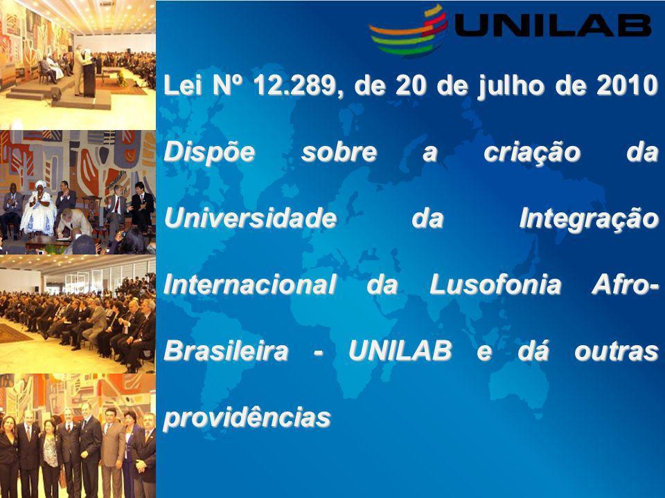 Lei Nº 12.289, de 20 de julho de 2010 Dispõe sobre a criação da Universidade da Integração Internacional da Lusofonia Afro- Brasileira - UNILAB e dá o