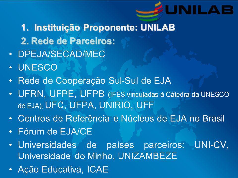 1.Instituição Proponente: UNILAB 2. Rede de Parceiros: DPEJA/SECAD/MEC UNESCO Rede de Cooperação Sul-Sul de EJA UFRN, UFPE, UFPB (IFES vinculadas à Cá