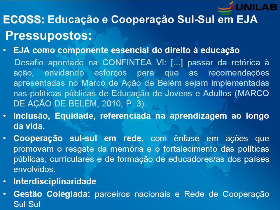 ECOSS: ECOSS: Educação e Cooperação Sul-Sul em EJA Pressupostos: EJA como componente essencial do direito à educação Desafio apontado na CONFINTEA VI: