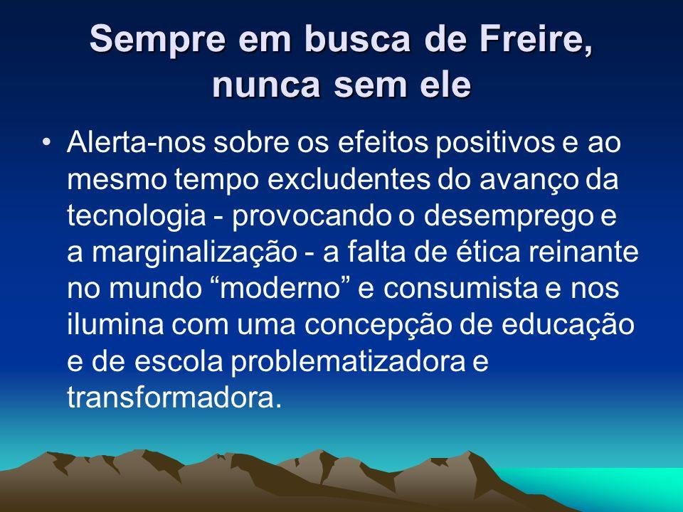 Sempre em busca de Freire, nunca sem ele Alerta-nos sobre os efeitos positivos e ao mesmo tempo excludentes do avanço da tecnologia - provocando o des