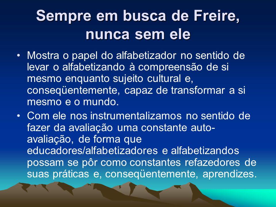 Sempre em busca de Freire, nunca sem ele Mostra o papel do alfabetizador no sentido de levar o alfabetizando à compreensão de si mesmo enquanto sujeit