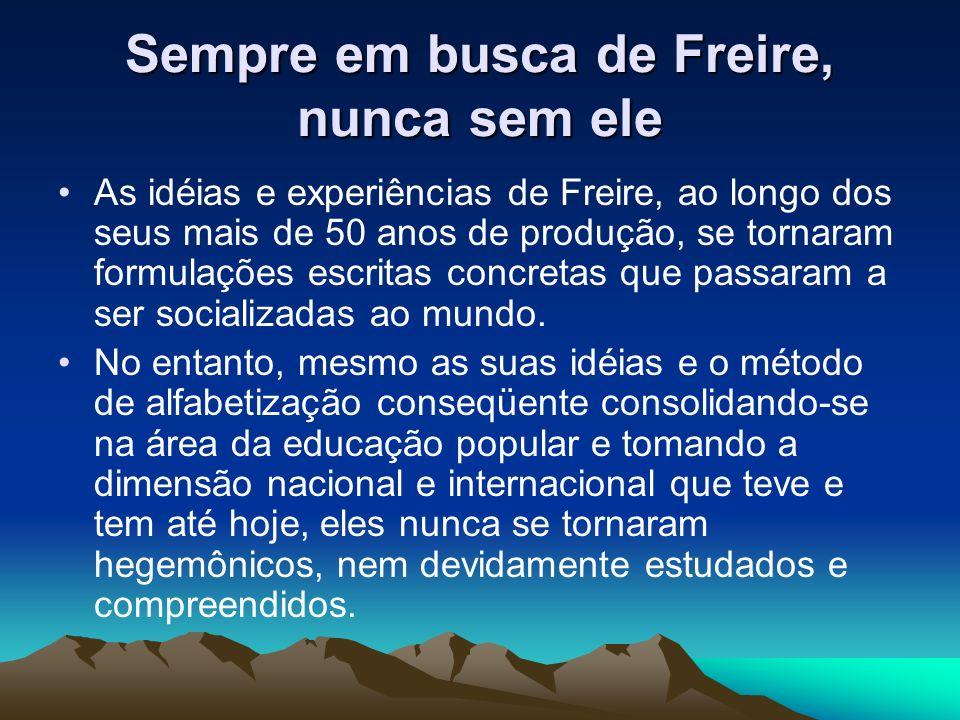 Sempre em busca de Freire, nunca sem ele As idéias e experiências de Freire, ao longo dos seus mais de 50 anos de produção, se tornaram formulações es