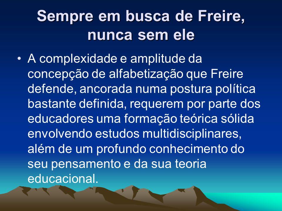 Sempre em busca de Freire, nunca sem ele A complexidade e amplitude da concepção de alfabetização que Freire defende, ancorada numa postura política b