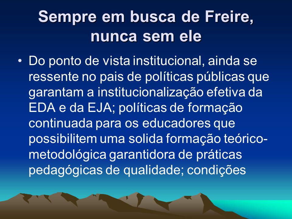Sempre em busca de Freire, nunca sem ele Do ponto de vista institucional, ainda se ressente no pais de políticas públicas que garantam a institucional