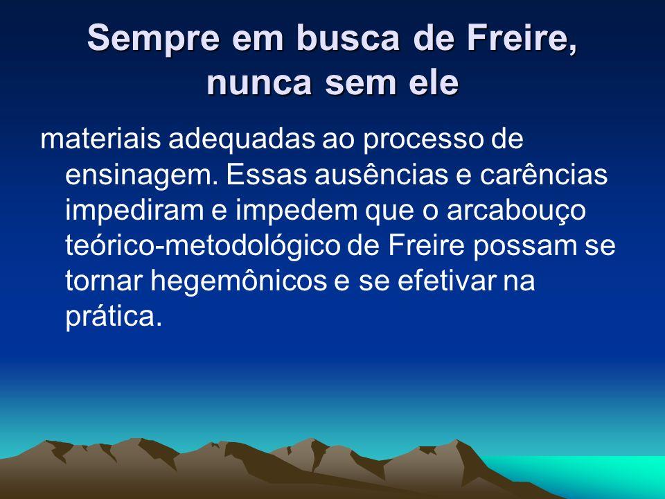 Sempre em busca de Freire, nunca sem ele materiais adequadas ao processo de ensinagem. Essas ausências e carências impediram e impedem que o arcabouço