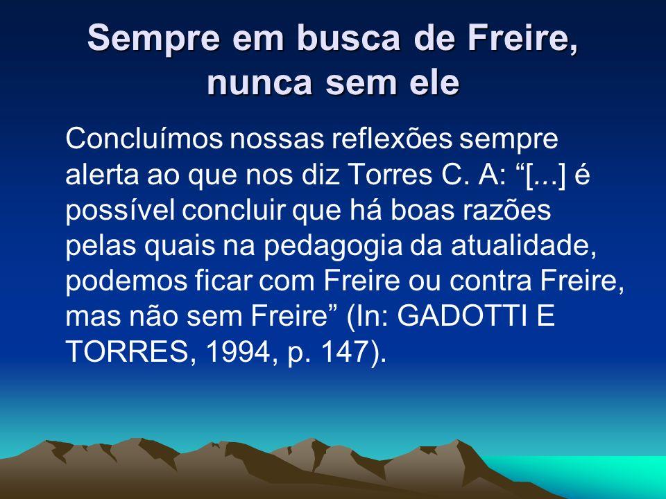 Sempre em busca de Freire, nunca sem ele Concluímos nossas reflexões sempre alerta ao que nos diz Torres C. A: [...] é possível concluir que há boas r
