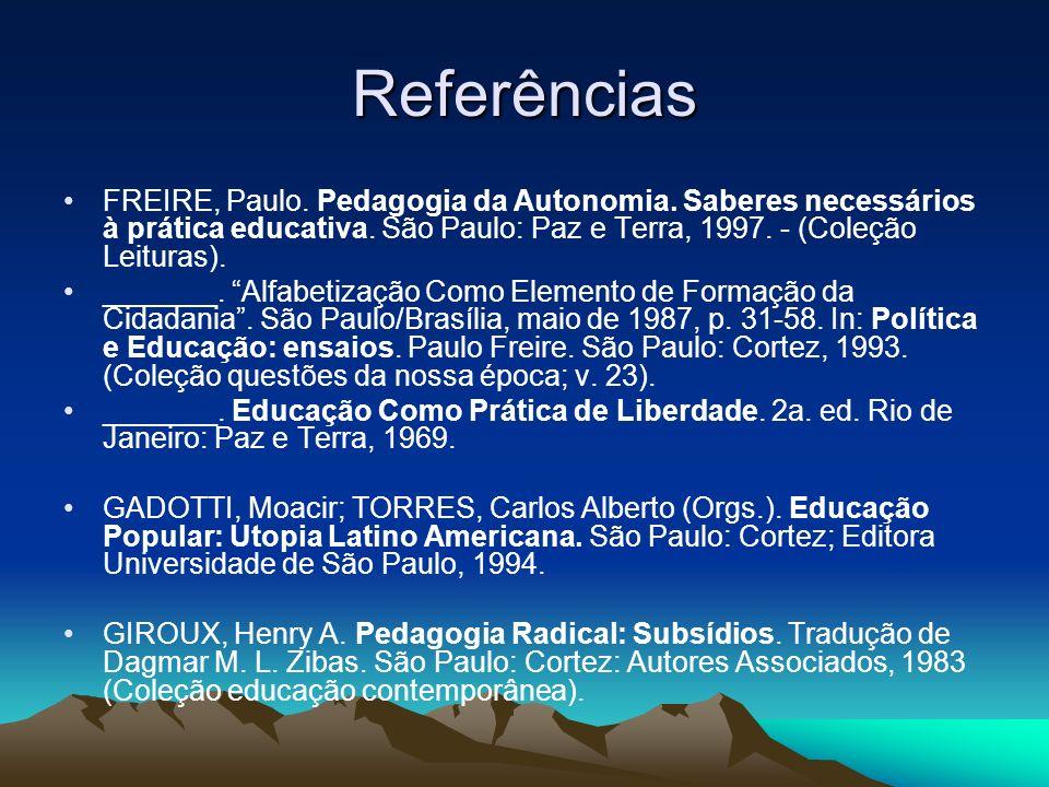 Referências FREIRE, Paulo. Pedagogia da Autonomia. Saberes necessários à prática educativa. São Paulo: Paz e Terra, 1997. - (Coleção Leituras). ______