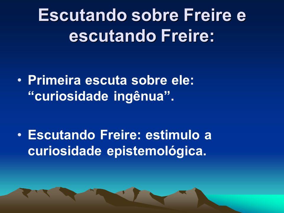Escutando sobre Freire e escutando Freire: Primeira escuta sobre ele: curiosidade ingênua. Escutando Freire: estimulo a curiosidade epistemológica.
