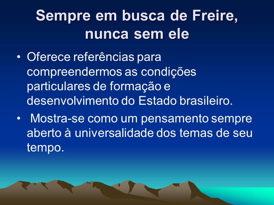 Sempre em busca de Freire, nunca sem ele Oferece referências para compreendermos as condições particulares de formação e desenvolvimento do Estado bra