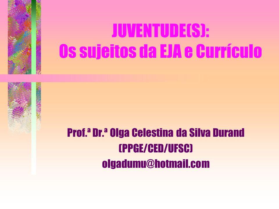 JUVENTUDE(S): Os sujeitos da EJA e Currículo Prof.ª Dr.ª Olga Celestina da Silva Durand (PPGE/CED/UFSC) olgadumu@hotmail.com