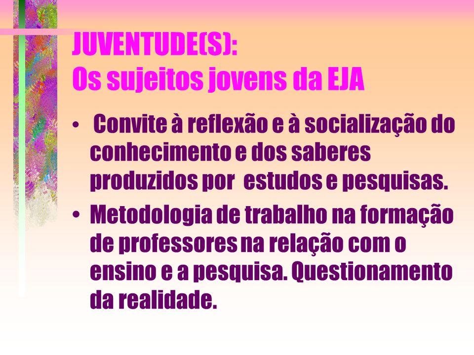 JUVENTUDE(S): Os sujeitos jovens da EJA Convite à reflexão e à socialização do conhecimento e dos saberes produzidos por estudos e pesquisas. Metodolo