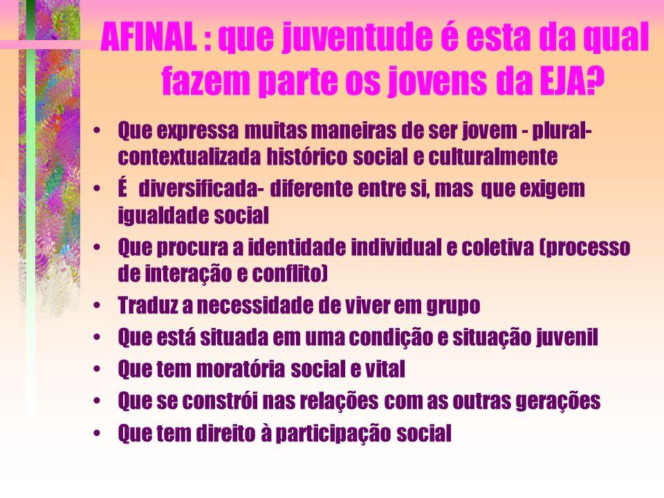 AFINAL : que juventude é esta da qual fazem parte os jovens da EJA? Que expressa muitas maneiras de ser jovem - plural- contextualizada histórico soci