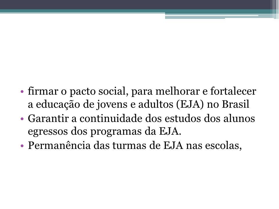 firmar o pacto social, para melhorar e fortalecer a educação de jovens e adultos (EJA) no Brasil Garantir a continuidade dos estudos dos alunos egressos dos programas da EJA.