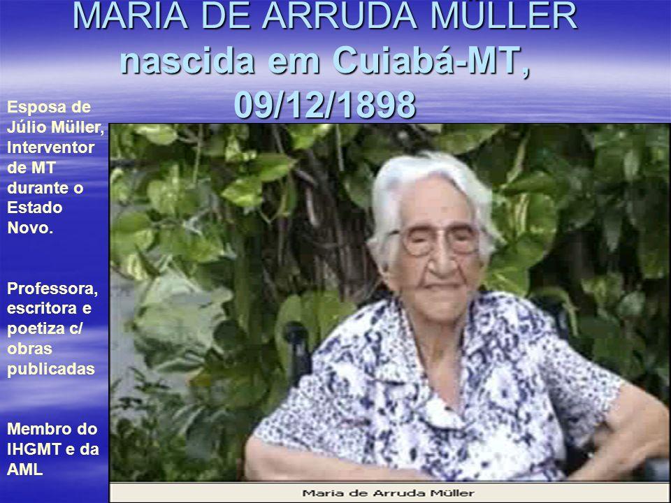MARIA DE ARRUDA MÜLLER nascida em Cuiabá-MT, 09/12/1898 Esposa de Júlio Müller, Interventor de MT durante o Estado Novo. Professora, escritora e poeti