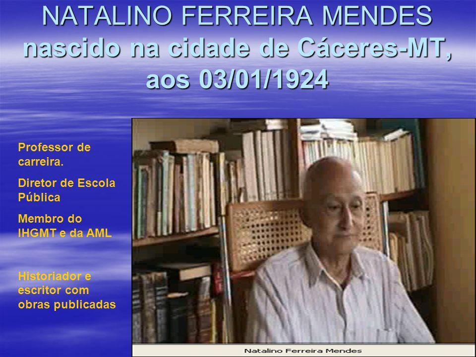 NATALINO FERREIRA MENDES nascido na cidade de Cáceres-MT, aos 03/01/1924 Professor de carreira. Diretor de Escola Pública Membro do IHGMT e da AML His
