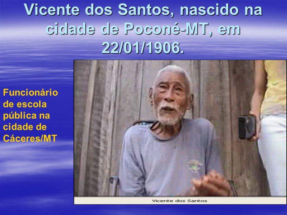 Vicente dos Santos, nascido na cidade de Poconé-MT, em 22/01/1906. Funcionário de escola pública na cidade de Cáceres/MT