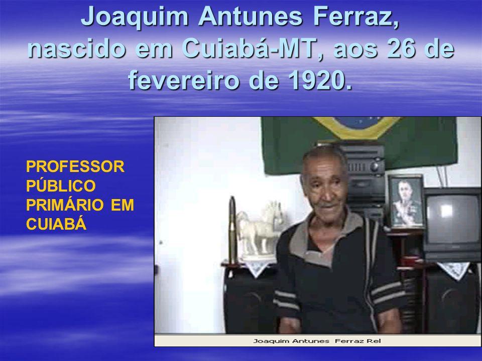 Joaquim Antunes Ferraz, nascido em Cuiabá-MT, aos 26 de fevereiro de 1920. PROFESSOR PÚBLICO PRIMÁRIO EM CUIABÁ