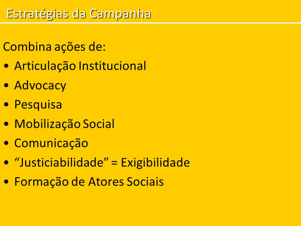 Combina ações de: Articulação Institucional Advocacy Pesquisa Mobilização Social Comunicação Justiciabilidade = Exigibilidade Formação de Atores Socia
