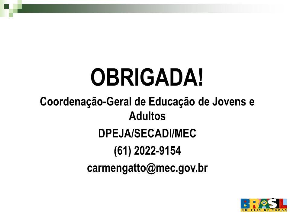 OBRIGADA! Coordenação-Geral de Educação de Jovens e Adultos DPEJA/SECADI/MEC (61) 2022-9154 carmengatto@mec.gov.br