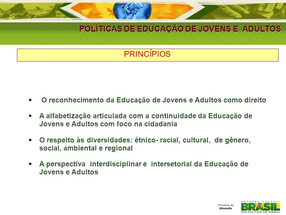 POLÍTICAS DE EDUCAÇÃO DE JOVENS E ADULTOS PRINCÍPIOS O reconhecimento da Educação de Jovens e Adultos como direito A alfabetização articulada com a co