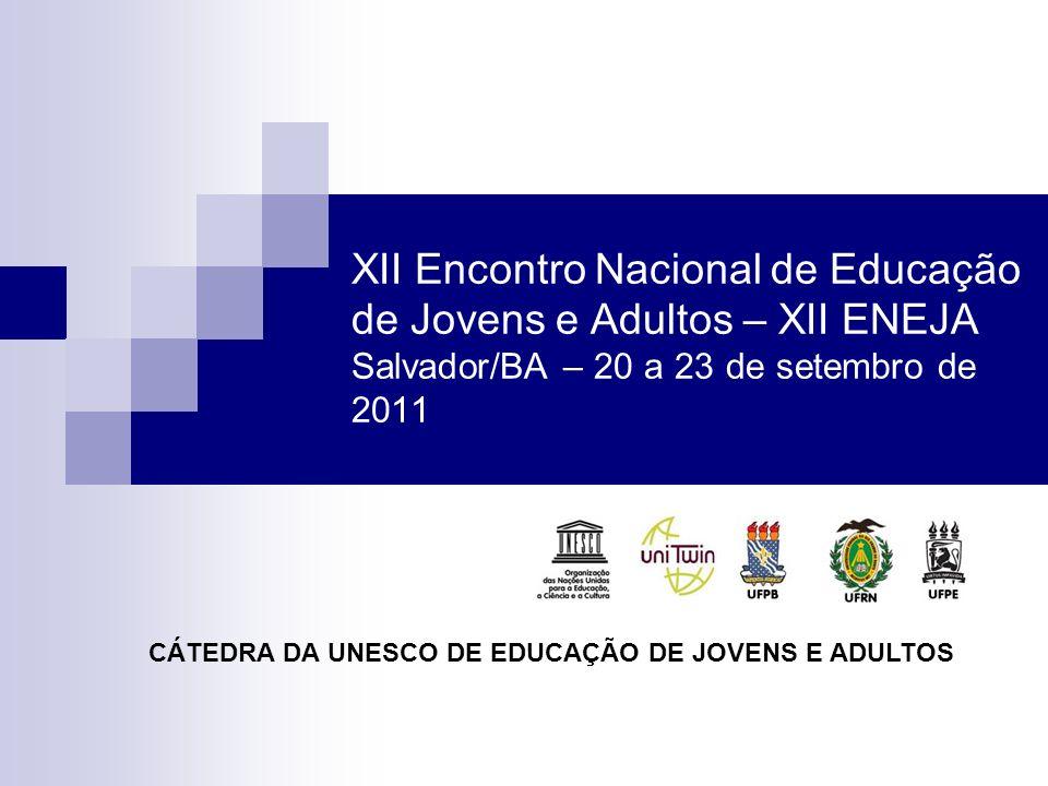 XII Encontro Nacional de Educação de Jovens e Adultos – XII ENEJA Salvador/BA – 20 a 23 de setembro de 2011 CÁTEDRA DA UNESCO DE EDUCAÇÃO DE JOVENS E