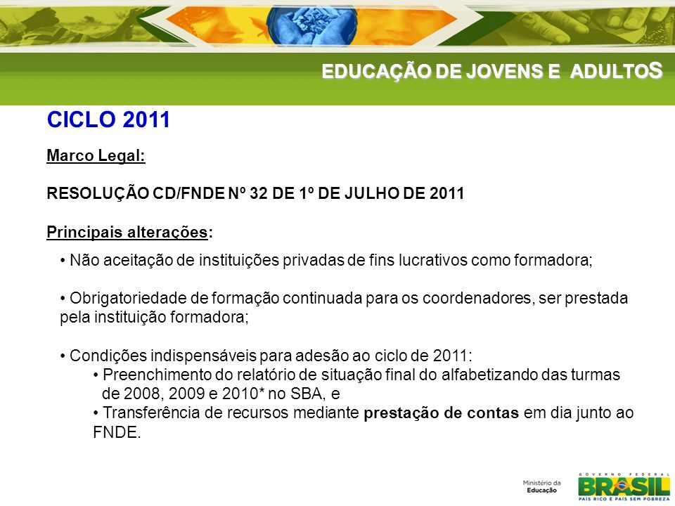 EDUCAÇÃO DE JOVENS E ADULTO S CICLO 2011 Marco Legal: RESOLUÇÃO CD/FNDE Nº 32 DE 1º DE JULHO DE 2011 Principais alterações: Não aceitação de instituiç