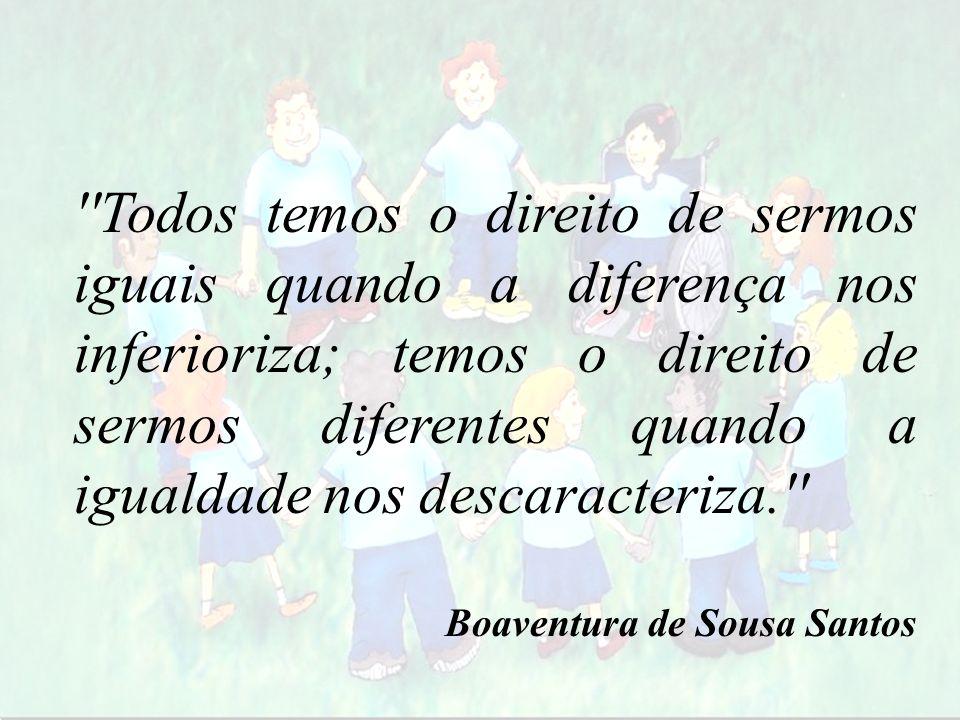 ''Todos temos o direito de sermos iguais quando a diferença nos inferioriza; temos o direito de sermos diferentes quando a igualdade nos descaracteriz